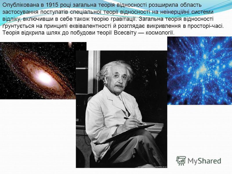 Опублікована в 1915 році загальна теорія відносності розширила область застосування постулатів спеціальної теорії відносності на неінерційні системи відліку, включивши в себе також теорію гравітації. Загальна теорія відносності ґрунтується на принцип