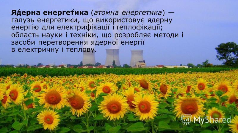 Я́дерна енерге́тика (атомна енергетика) галузь енергетики, що використовує ядерну енергію для електрифікації і теплофікації; область науки і техніки, що розробляє методи і засоби перетворення ядерної енергії в електричну і теплову.