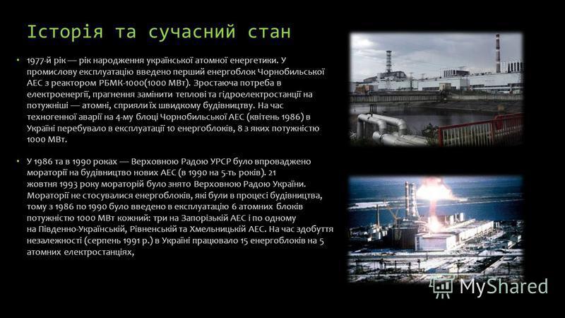 Історія та сучасний стан 1977-й рік рік народження української атомної енергетики. У промислову експлуатацію введено перший енергоблок Чорнобильської АЕС з реактором РБМК-1000(1000 МВт). Зростаюча потреба в електроенергії, прагнення замінити теплові