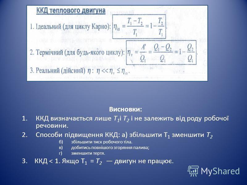 Висновки: 1.ККД визначається лише Т 1 і Т 2 і не залежить від роду робочої речовини. 2.Способи підвищення ККД: а) збільшити Т 1 зменшити Т 2 б)збільшити тиск робочого тіла. в)добитись повнішого згоряння палива; г)зменшити тертя. 3. ККД < 1. Якщо Т 1