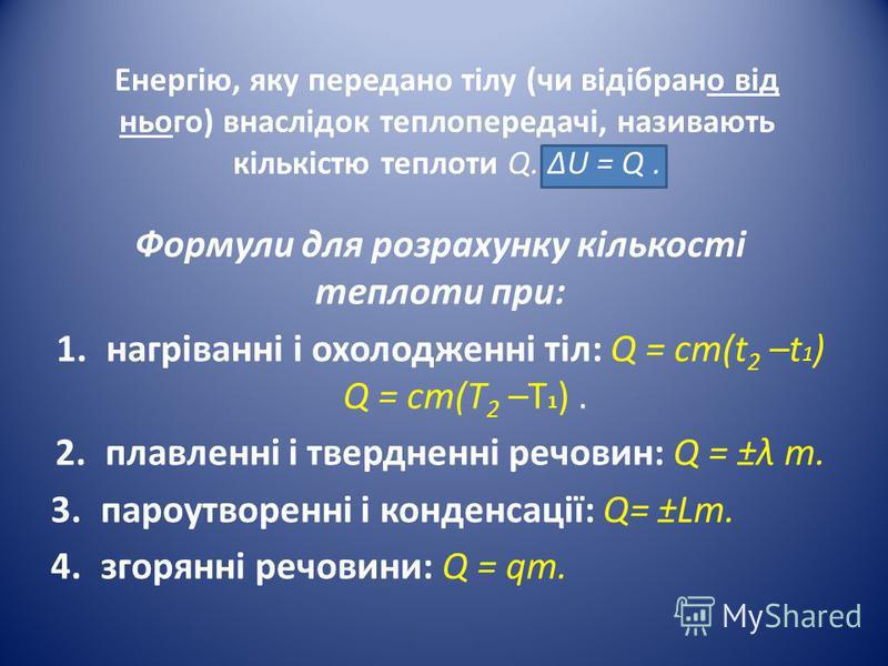 Енергію, яку передано тілу (чи відібрано від нього) внаслідок теплопередачі, називають кількістю теплоти Q. U = Q. Формули для розрахунку кількості теплоти при: 1.нагріванні і охолодженні тіл: Q = cm(t 2 –t 1 ) Q = ст(Т 2 –T 1 ). 2.плавленні і твердн