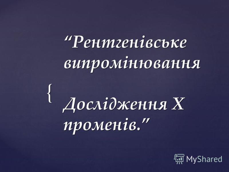 { Рентгенівське випромінювання Дослідження Х променів.