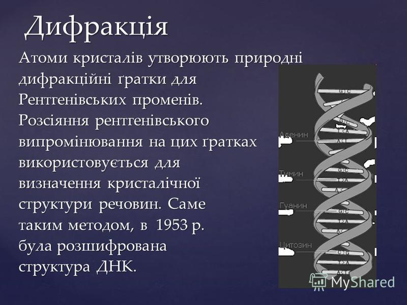 Атоми кристалів утворюють природні дифракційні ґратки для Рентгенівських променів. Розсіяння рентгенівського випромінювання на цих ґратках використовується для визначення кристалічної структури речовин. Саме таким методом, в 1953 р. була розшифрована