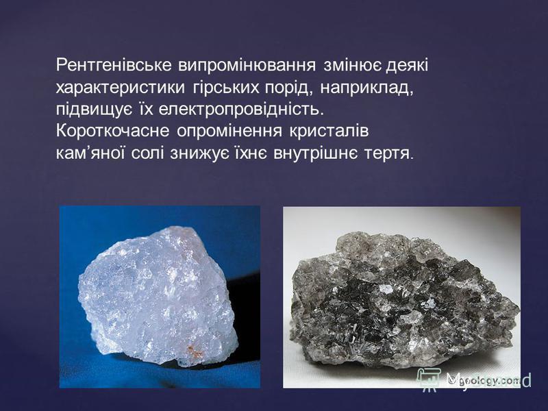 Рентгенівське випромінювання змінює деякі характеристики гірських порід, наприклад, підвищує їх електропровідність. Короткочасне опромінення кристалів камяної солі знижує їхнє внутрішнє тертя.