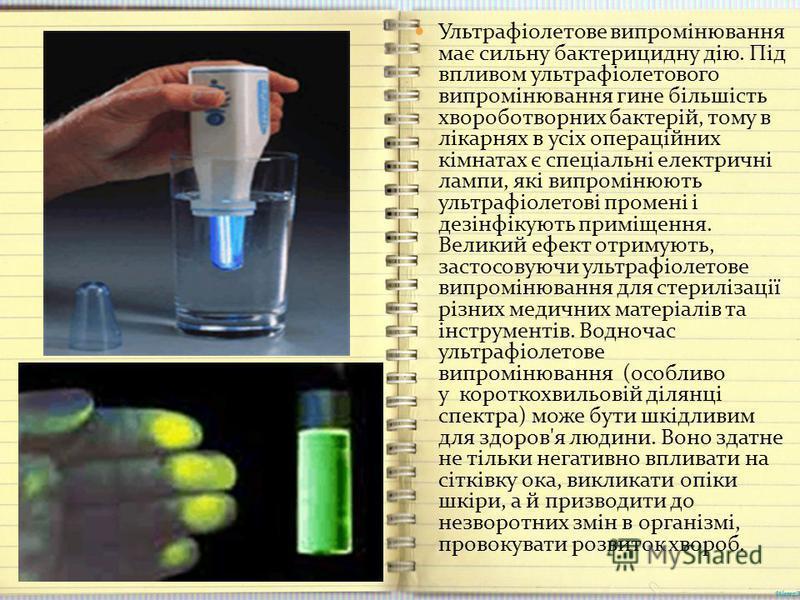 Ультрафіолетове випромінювання має сильну бактерицидну дію. Під впливом ультрафіолетового випромінювання гине більшість хвороботворних бактерій, тому в лікарнях в усіх операційних кімнатах є спеціальні електричні лампи, які випромінюють ультрафіолето