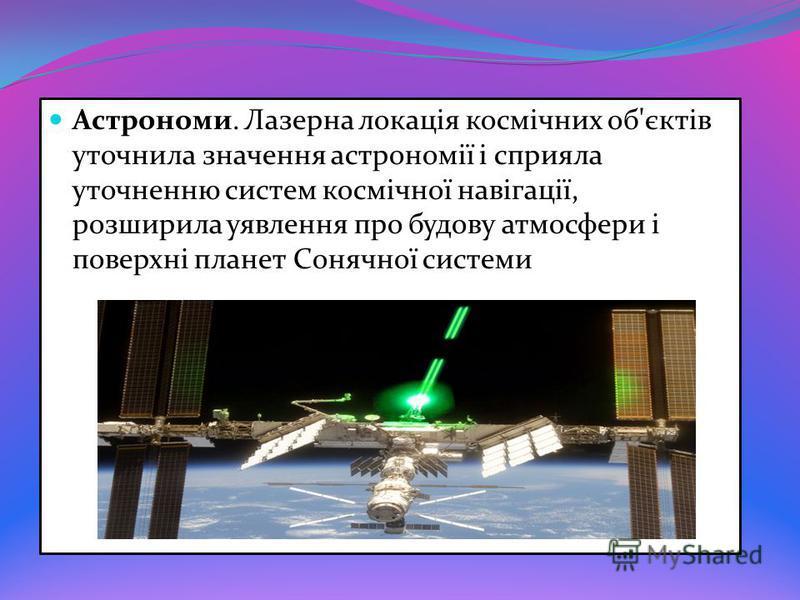 Астрономи. Лазерна локація космічних об'єктів уточнила значення астрономії і сприяла уточненню систем космічної навігації, розширила уявлення про будову атмосфери і поверхні планет Сонячної системи