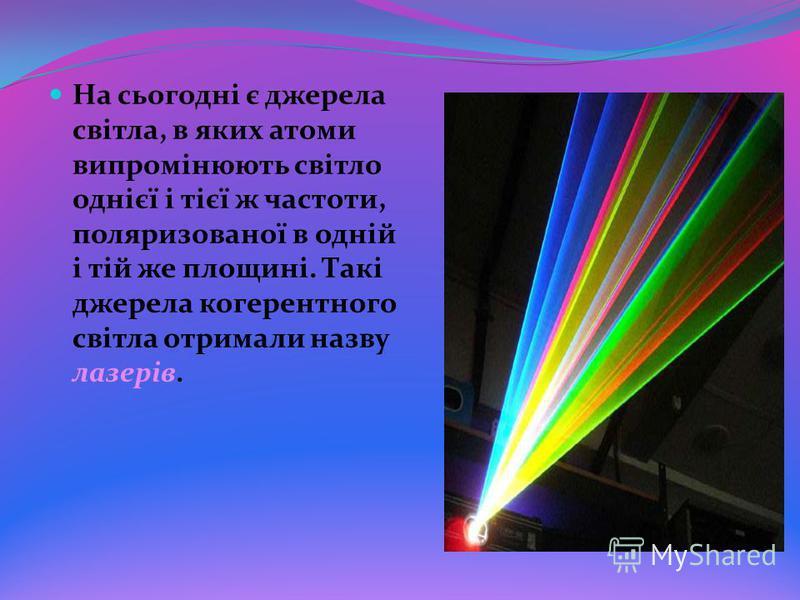 На сьогодні є джерела світла, в яких атоми випромінюють світло однієї і тієї ж частоти, поляризованої в одній і тій же площині. Такі джерела когерентного світла отримали назву лазерів.