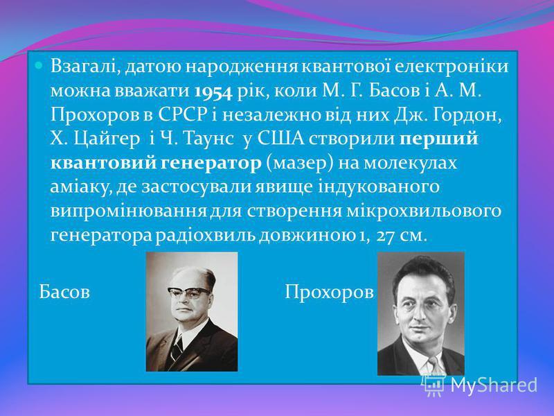 Взагалі, датою народження квантової електроніки можна вважати 1954 рік, коли М. Г. Басов і А. М. Прохоров в СРСР і незалежно від них Дж. Гордон, Х. Цайгер і Ч. Таунс у США створили перший квантовий генератор (мазер) на молекулах аміаку, де застосувал