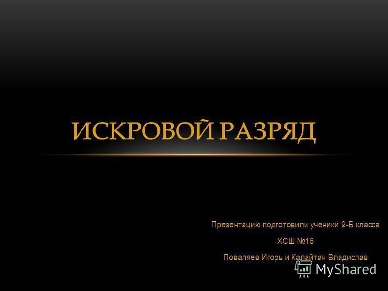 Презентацию подготовили ученики 9-Б класса ХСШ 16 Поваляев Игорь и Калайтан Владислав