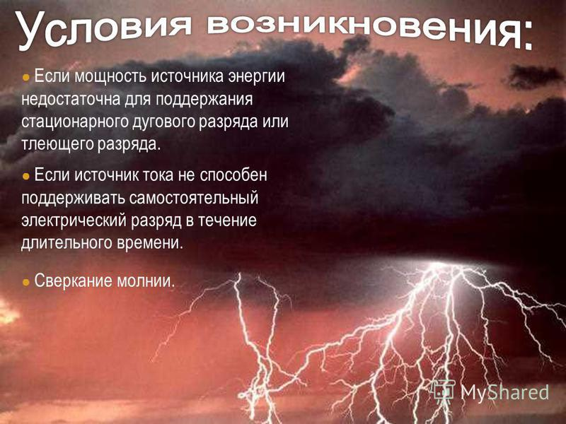 Если мощность источника энергии недостаточна для поддержания стационарного дугового разряда или тлеющего разряда. Если источник тока не способен поддерживать самостоятельный электрический разряд в течение длительного времени. Сверкание молнии.