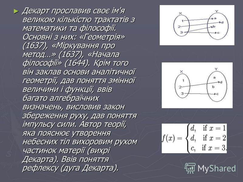 Декарт прославив своє ім'я великою кількістю трактатів з математики та філософії. Основні з них: «Геометрія» (1637), «Міркування про метод…» (1637), «Начала філософії» (1644). Крім того він заклав основи аналітичної геометрії, дав поняття змінної вел