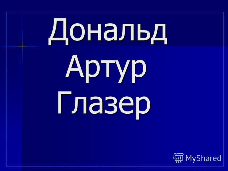 Дональд Артур Глазер Дональд Артур Глазер