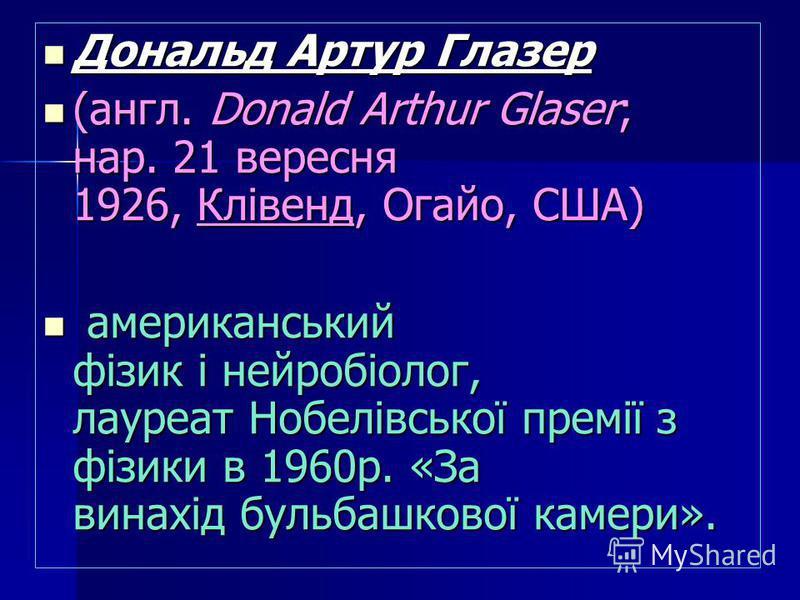 (англ. Donald Arthur Glaser; нар. 21 вересня 1926, Клівенд, Огайо, США) (англ. Donald Arthur Glaser; нар. 21 вересня 1926, Клівенд, Огайо, США) американський фізик і нейробіолог, лауреат Нобелівської премії з фізики в 1960р. «За винахід бульбашкової