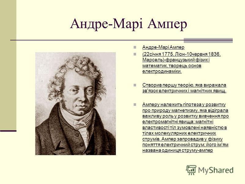 Андре-Марі Ампер (22січня 1775, Ліон-10червня 1836, Марсель)-французький фізик і математик, творець основ електродинаміки. Створив першу теорію, яка виражала зв'язок електричних і магнітних явищ. Амперу належить гіпотеза у розвитку про природу магнет