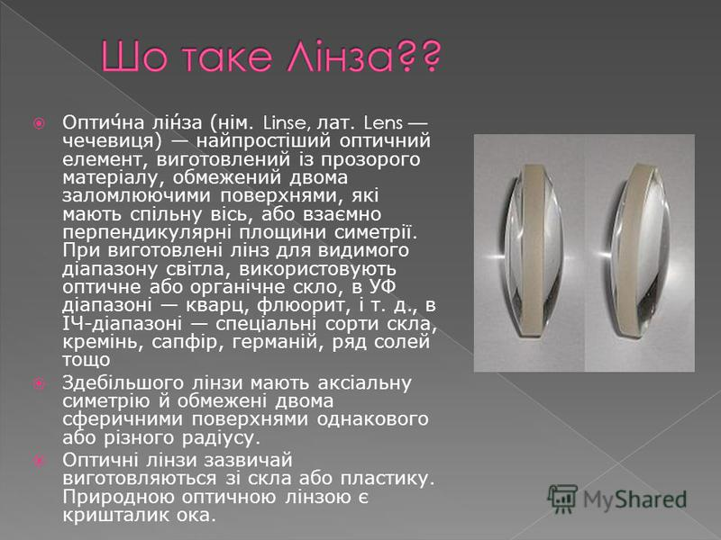Оптична лінза (нім. Linse, лат. Lens чечевиця) найпростіший оптичний елемент, виготовлений із прозорого матеріалу, обмежений двома заломлюючими поверхнями, які мають спільну вісь, або взаємно перпендикулярні площини симетрії. При виготовлені лінз для