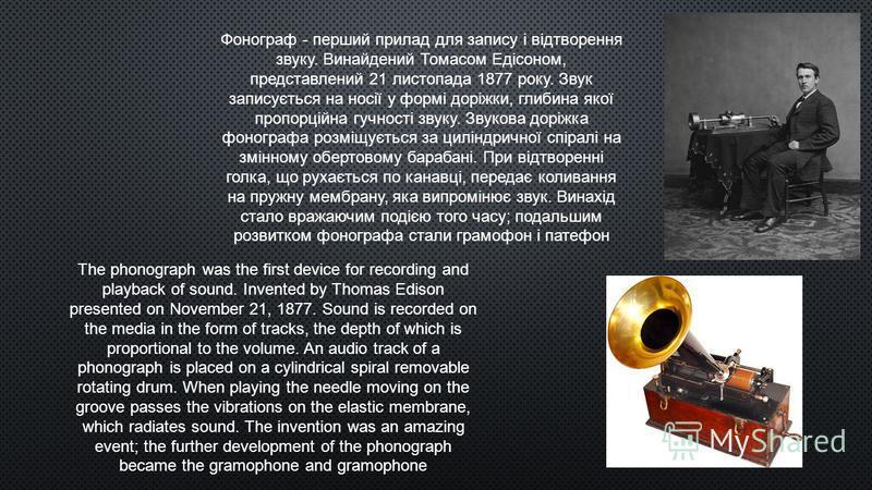 Фонограф - перший прилад для запису і відтворення звуку. Винайдений Томасом Едісоном, представлений 21 листопада 1877 року. Звук записується на носії у формі доріжки, глибина якої пропорційна гучності звуку. Звукова доріжка фонографа розміщується за