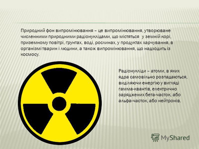 Радіонукліди – атоми, в яких ядра самовільно розпадаються, виділяючи енергію у вигляді гамма-квантів, електрично заряджених бета-часток, або альфа-часток, або нейтронів. Природний фон випромінювання – це випромінювання, утворюване численними природни