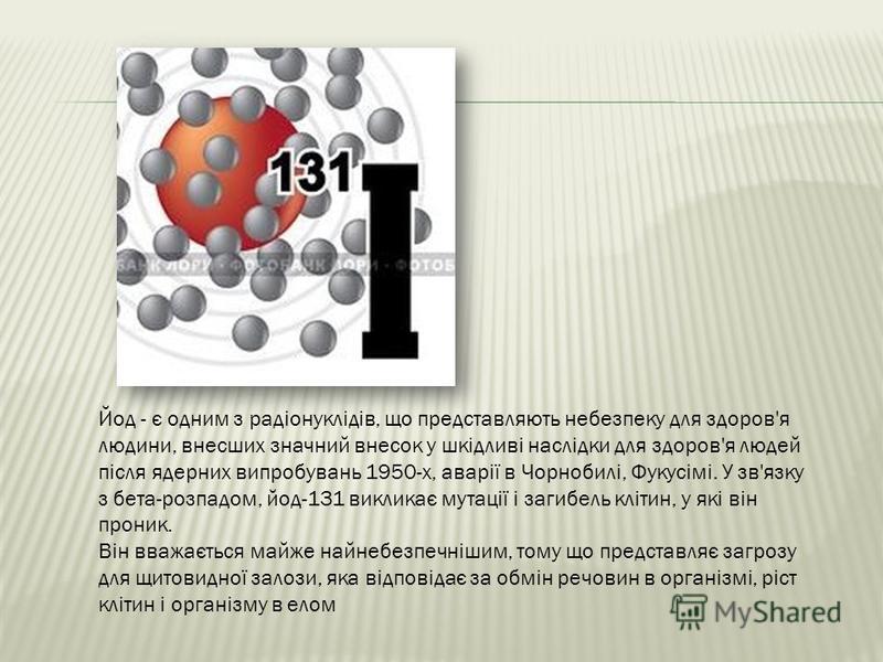 Йод - є одним з радіонуклідів, що представляють небезпеку для здоров'я людини, внесших значний внесок у шкідливі наслідки для здоров'я людей після ядерних випробувань 1950-х, аварії в Чорнобилі, Фукусімі. У зв'язку з бета-розпадом, йод-131 викликає м