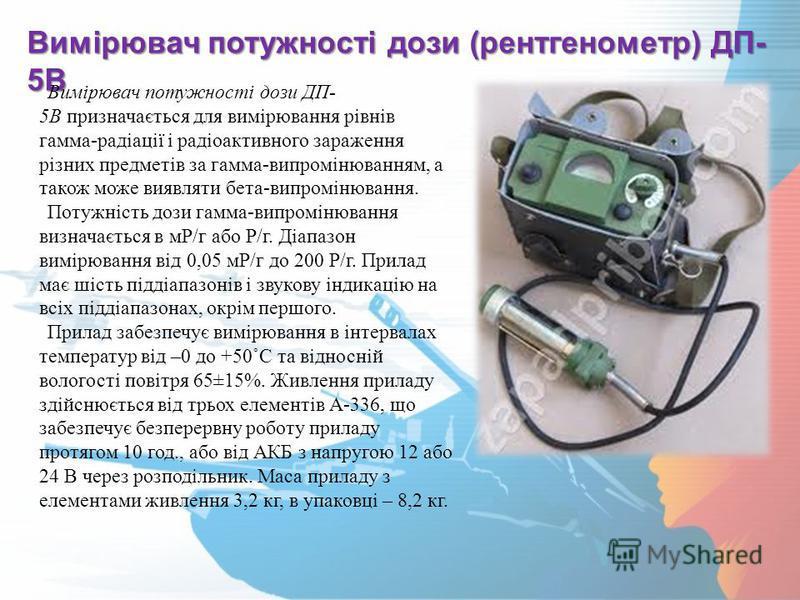 Вимірювач потужності дози (рентгенометр) ДП- 5В Вимірювач потужності дози ДП- 5В призначається для вимірювання рівнів гамма-радіації і радіоактивного зараження різних предметів за гамма-випромінюванням, а також може виявляти бета-випромінювання. Поту