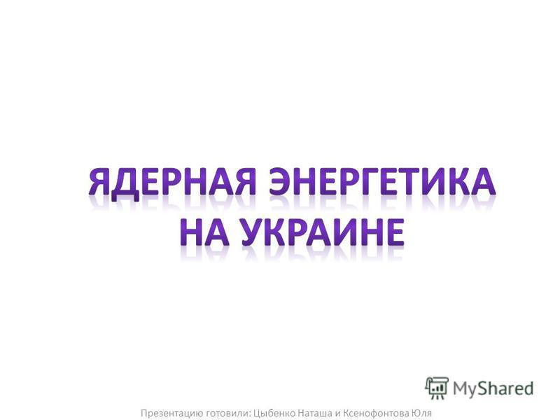 Презентацию готовили: Цыбенко Наташа и Ксенофонтова Юля