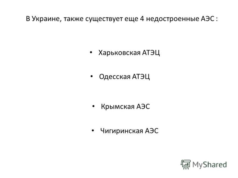 В Украине, также существует еще 4 недостроенные АЭС : Харьковская АТЭЦ Одесская АТЭЦ Крымская АЭС Чигиринская АЭС