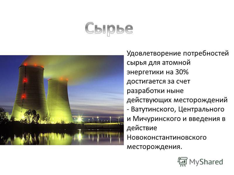 Удовлетворение потребностей сырья для атомной энергетики на 30% достигается за счет разработки ныне действующих месторождений - Ватутинского, Центрального и Мичуринского и введения в действие Новоконстантиновского месторождения.