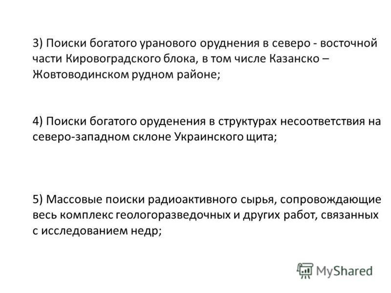 3) Поиски богатого уранового оруденения в северо - восточной части Кировоградского блока, в том числе Казанско – Жовтоводинском рудном районе; 4) Поиски богатого оруденения в структурах несоответствия на северо-западном склоне Украинского щита; 5) Ма