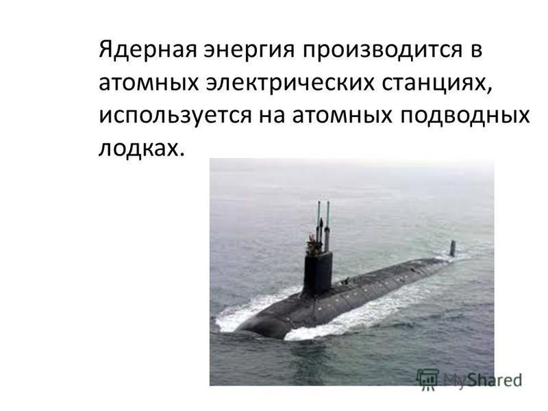 Ядерная энергия производится в атомных электрических станциях, используется на атомных подводных лодках.