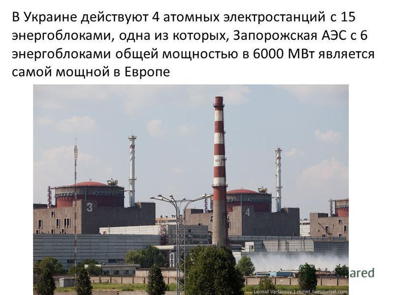 В Украине действуют 4 атомных электростанций с 15 энергоблоками, одна из которых, Запорожская АЭС с 6 энергоблоками общей мощностью в 6000 МВт является самой мощной в Европе