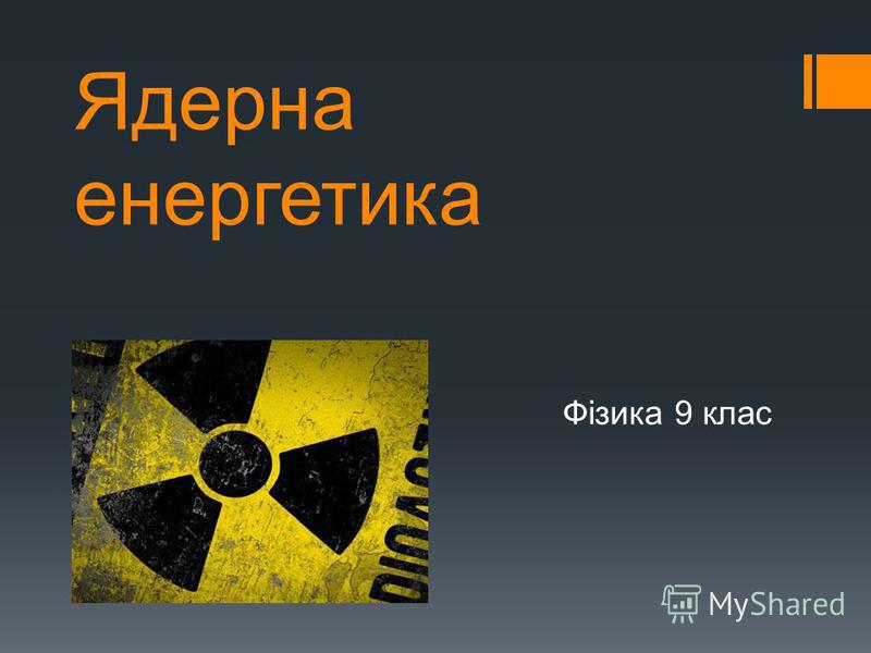 Ядерна енергетика Фізика 9 клас