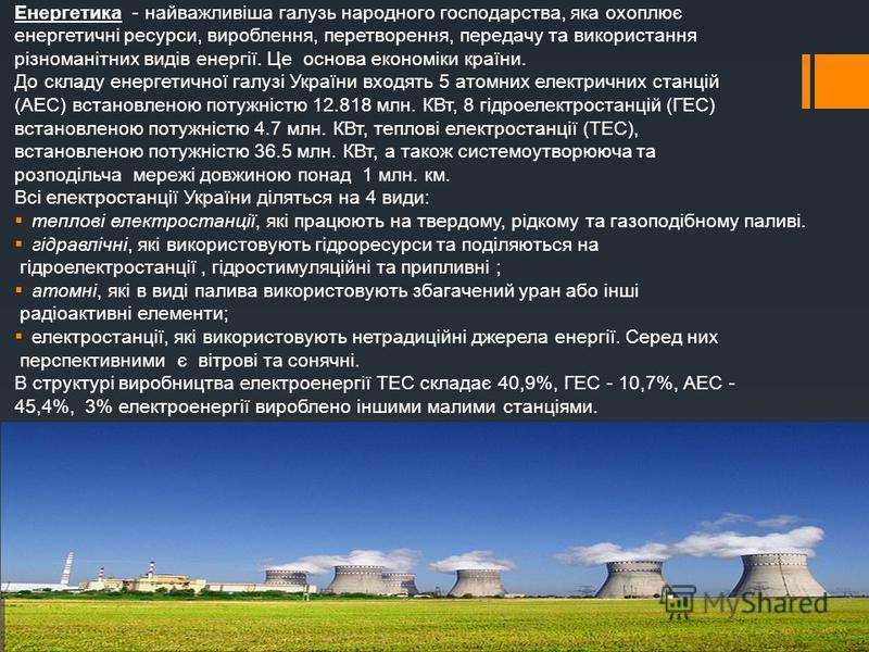 Енергетика - найважливіша галузь народного господарства, яка охоплює енергетичні ресурси, вироблення, перетворення, передачу та використання різноманітних видів енергії. Це основа економіки країни. До складу енергетичної галузі України входять 5 атом