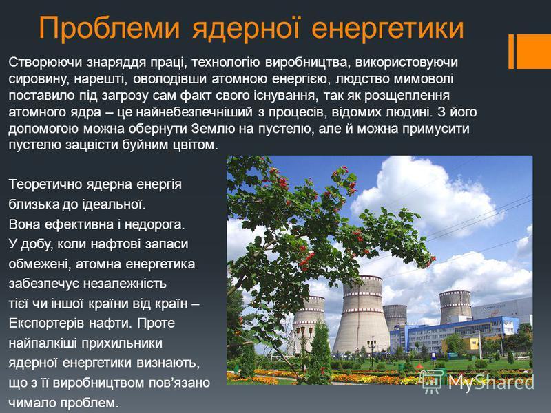 Проблеми ядерної енергетики Створюючи знаряддя праці, технологію виробництва, використовуючи сировину, нарешті, оволодівши атомною енергією, людство мимоволі поставило під загрозу сам факт свого існування, так як розщеплення атомного ядра – це найнеб