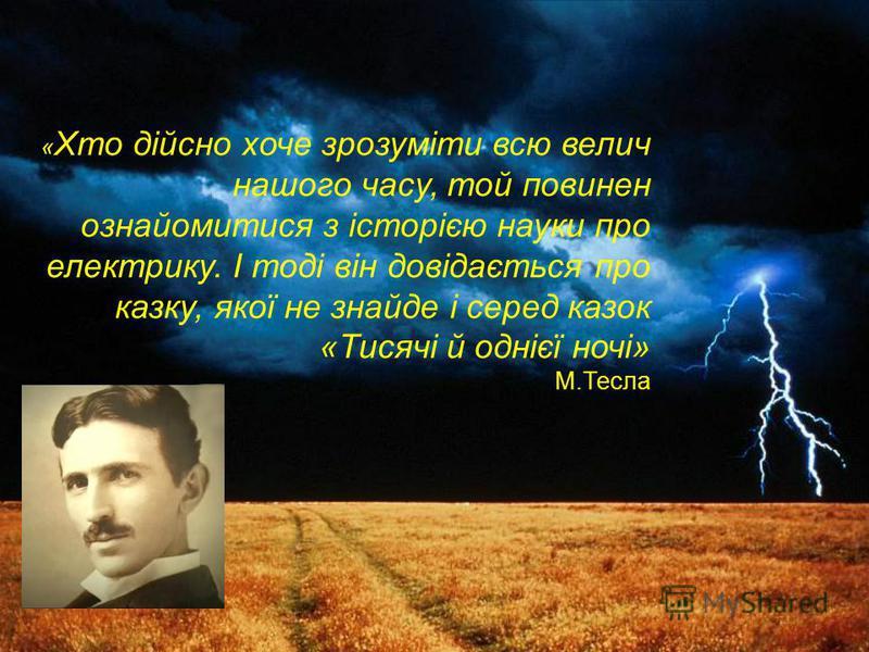 « Хто дійсно хоче зрозуміти всю велич нашого часу, той повинен ознайомитися з історією науки про електрику. І тоді він довідається про казку, якої не знайде і серед казок «Тисячі й однієї ночі» М.Тесла