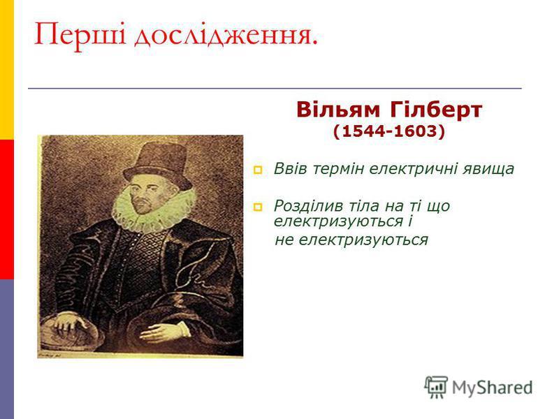Перші дослідження. Вільям Гілберт (1544-1603) Ввів термін електричні явища Розділив тіла на ті що електризуються і не електризуються