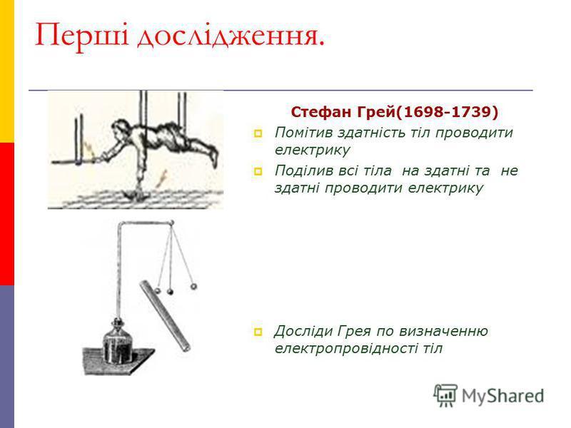 Перші дослідження. Стефан Грей(1698-1739) Помітив здатність тіл проводити електрику Поділив всі тіла на здатні та не здатні проводити електрику Досліди Грея по визначенню електропровідності тіл