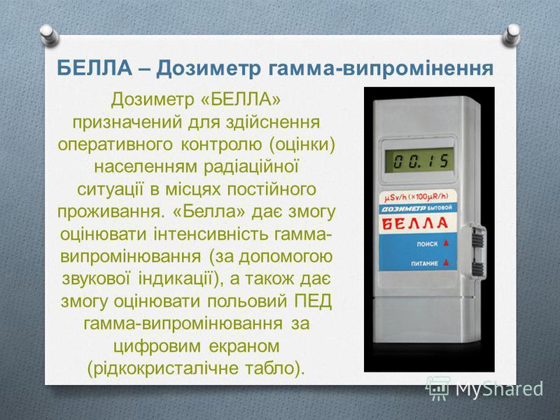 Дозиметр « БЕЛЛА » призначений для здійснення оперативного контролю ( оцінки ) населенням радіаційної ситуації в місцях постійного проживання. « Белла » дає змогу оцінювати інтенсивність гамма - випромінювання ( за допомогою звукової індикації ), а т