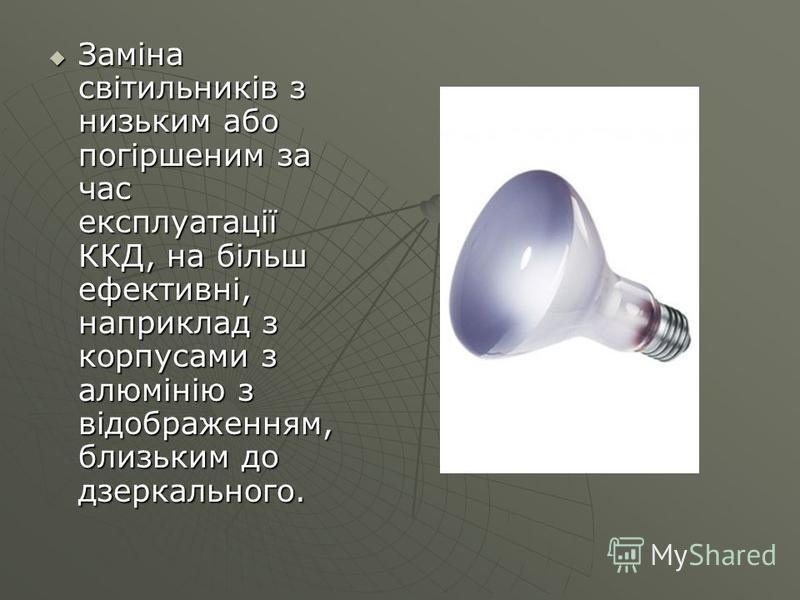 Заміна світильників з низьким або погіршеним за час експлуатації ККД, на більш ефективні, наприклад з корпусами з алюмінію з відображенням, близьким до дзеркального. Заміна світильників з низьким або погіршеним за час експлуатації ККД, на більш ефект