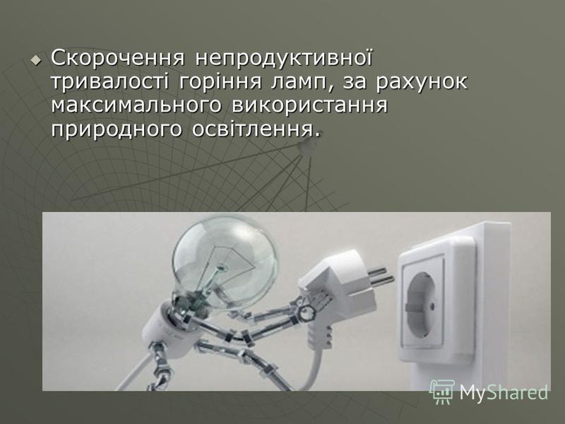 Скорочення непродуктивної тривалості горіння ламп, за рахунок максимального використання природного освітлення. Скорочення непродуктивної тривалості горіння ламп, за рахунок максимального використання природного освітлення.