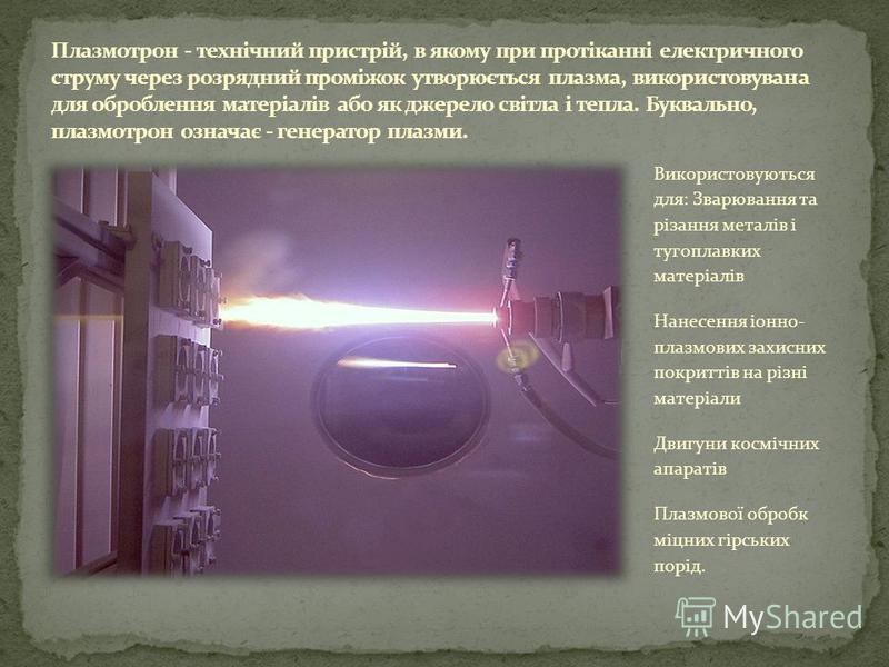 Використовуються для: Зварювання та різання металів і тугоплавких матеріалів Нанесення іонно- плазмових захисних покриттів на різні матеріали Двигуни космічних апаратів Плазмової обробк міцних гірських порід.