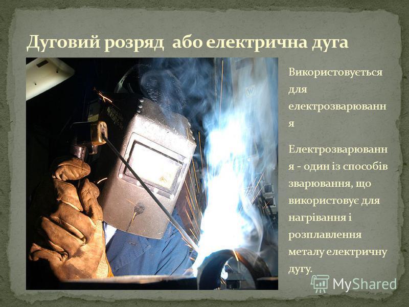 Використовується для електрозварюванн я Електрозварюванн я - один із способів зварювання, що використовує для нагрівання і розплавлення металу електричну дугу.