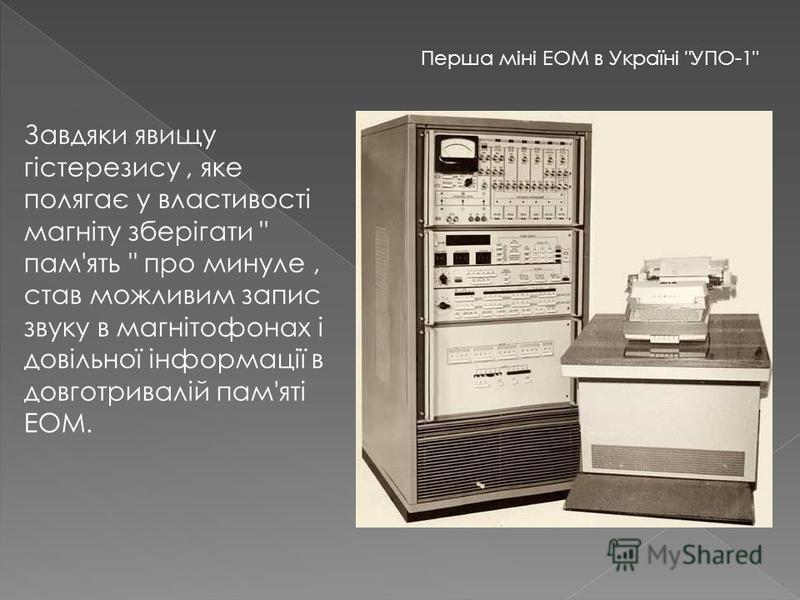 Завдяки явищу гістерезису, яке полягає у властивості магніту зберігати  пам'ять  про минуле, став можливим запис звуку в магнітофонах і довільної інформації в довготривалій пам'яті ЕОМ. Перша мiнi ЕОМ в Українi УПО-1