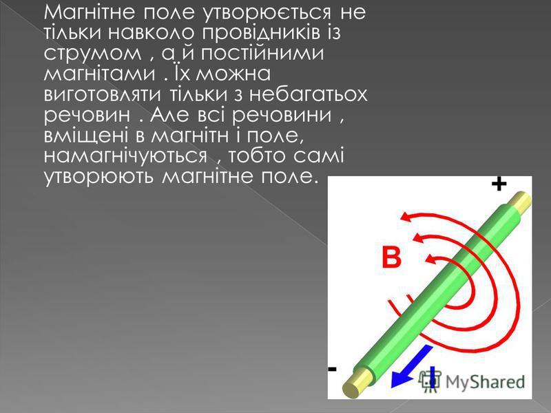 Магнітне поле утворюється не тільки навколо провідників із струмом, а й постійними магнітами. Їх можна виготовляти тільки з небагатьох речовин. Але всі речовини, вміщені в магнітн і поле, намагнічуються, тобто самі утворюють магнітне поле.