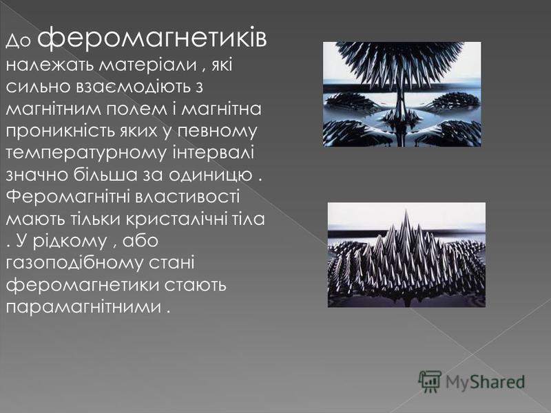 До феромагнетиків належать матеріали, які сильно взаємодіють з магнітним полем і магнітна проникність яких у певному температурному інтервалі значно більша за одиницю. Феромагнітні властивості мають тільки кристалічні тіла. У рідкому, або газоподібно