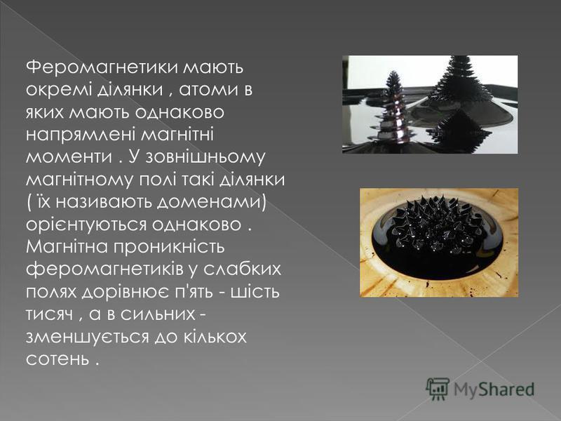 Феромагнетики мають окремі ділянки, атоми в яких мають однаково напрямлені магнітні моменти. У зовнішньому магнітному полі такі ділянки ( їх називають доменами) орієнтуються однаково. Магнітна проникність феромагнетиків у слабких полях дорівнює п'ять