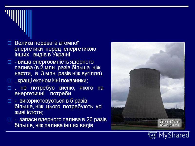 Велика перевага атомної енергетики перед енергетикою інших видів в Україні - вища енергоємність ядерного палива (в 2 млн. разів більша ніж нафти, в 3 млн. разів ніж вугілля).. кращі економічні показники;. не потребує кисню, якого на енергетичні потре