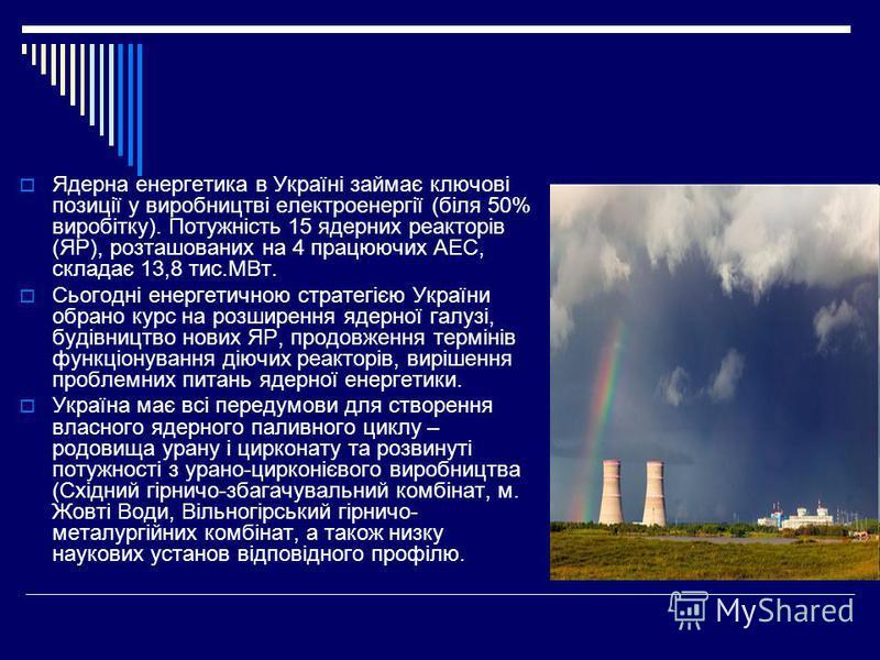 Ядерна енергетика в Україні займає ключові позиції у виробництві електроенергії (біля 50% виробітку). Потужність 15 ядерних реакторів (ЯР), розташованих на 4 працюючих АЕС, складає 13,8 тис.МВт. Сьогодні енергетичною стратегією України обрано курс на