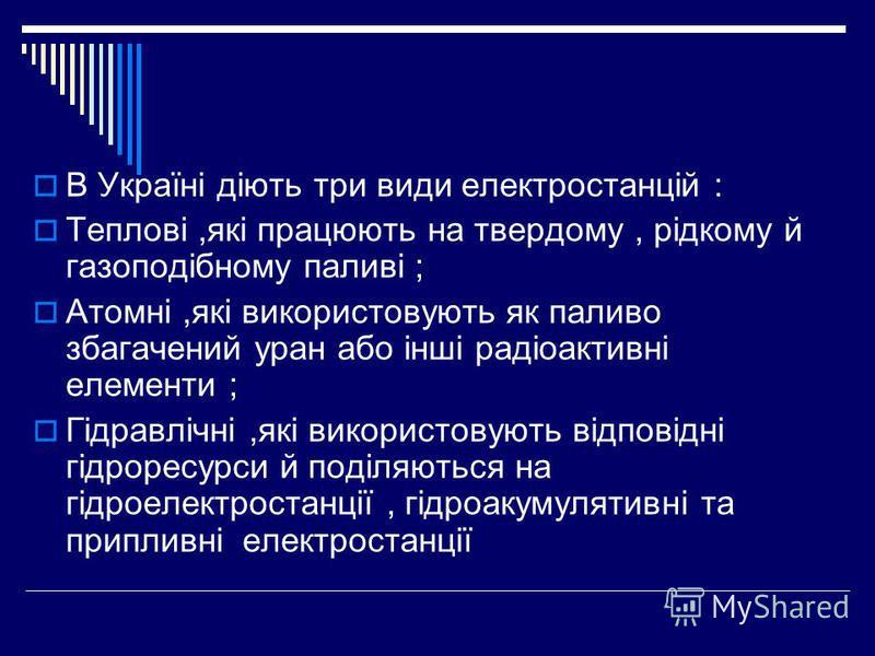 В Україні діють три види електростанцій : Теплові,які працюють на твердому, рідкому й газоподібному паливі ; Атомні,які використовують як паливо збагачений уран або інші радіоактивні елементи ; Гідравлічні,які використовують відповідні гідроресурси й
