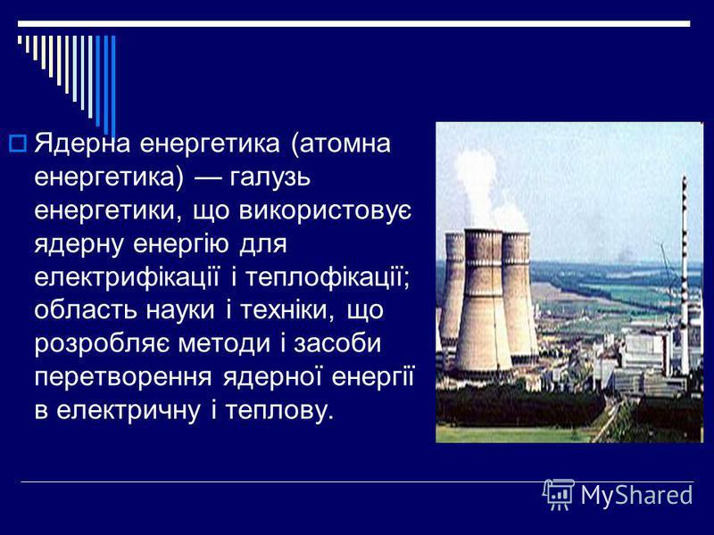 Ядерна енергетика (атомна енергетика) галузь енергетики, що використовує ядерну енергію для електрифікації і теплофікації; область науки і техніки, що розробляє методи і засоби перетворення ядерної енергії в електричну і теплову.