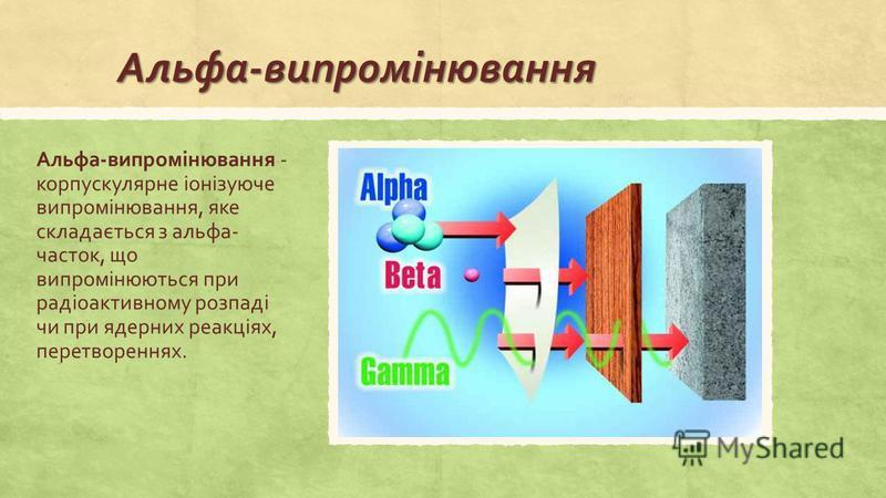 Альфа-випромінювання Альфа-випромінювання - корпускулярне іонізуюче випромінювання, яке складається з альфа- часток, що випромінюються при радіоактивному розпаді чи при ядерних реакціях, перетвореннях.