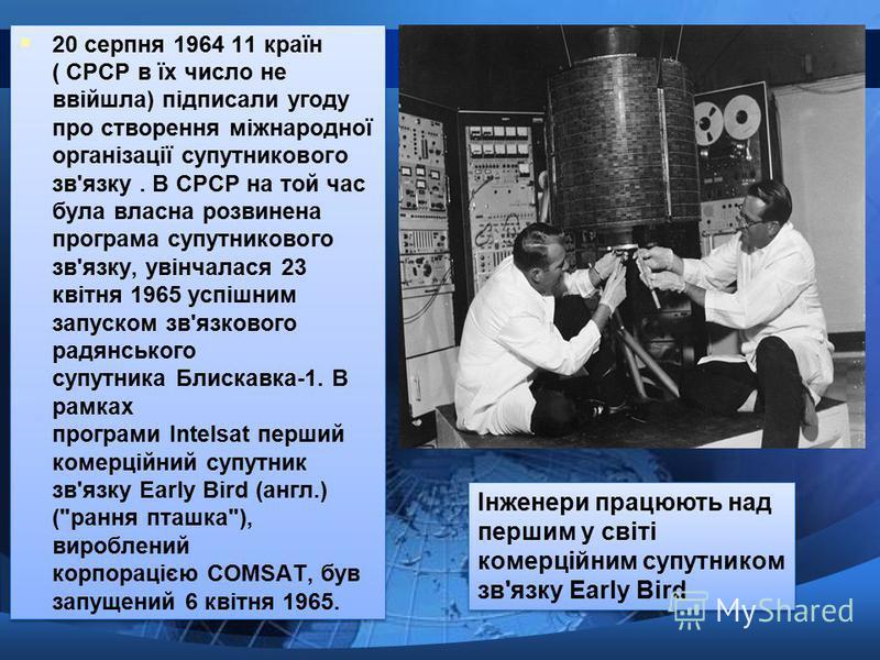 20 серпня 1964 11 країн ( СРСР в їх число не ввійшла) підписали угоду про створення міжнародної організації супутникового зв'язку. В СРСР на той час була власна розвинена програма супутникового зв'язку, увінчалася 23 квітня 1965 успішним запуском зв'
